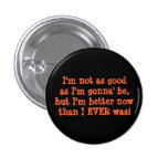 I'm not as goodas I'm gonna' be,but I'm better ... Button