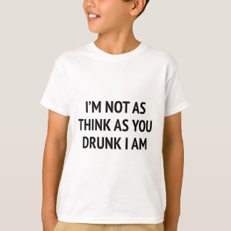 I'm Not As Think As You Drunk I Am T Shirts