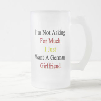 I'm Not Asking For Much I Just Want A German Girlf Frosted Glass Mug