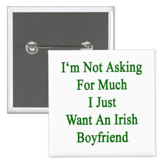 I'm Not Asking For Much I Just Want An Irish Boyfr 15 Cm Square Badge