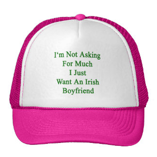I'm Not Asking For Much I Just Want An Irish Boyfr Trucker Hats