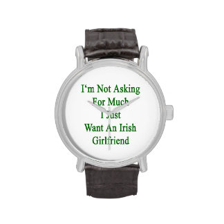 I'm Not Asking For Much I Just Want An Irish Girlf Wrist Watch