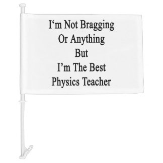 I'm Not Bragging Or Anything But I'm The Best Phys Car Flag