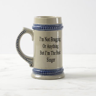 I'm Not Bragging Or Anything But I'm The Best Sing Beer Steins