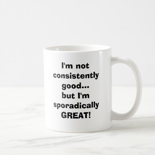 I'm not consistently goodbut I'm sporadicall