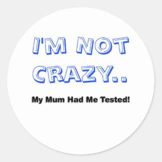 I'm Not Crazy.. My Mum Had Me Tested! Round Sticker