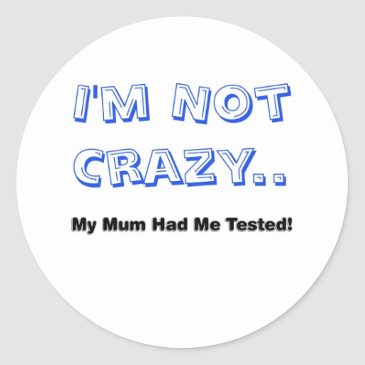 I'm Not Crazy.. My Mum Had Me Tested! Round Stickers