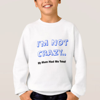 I'm Not Crazy.. My Mum Had Me Tested! Sweatshirt