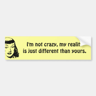 I'm not crazy, my reality is just different bumper sticker