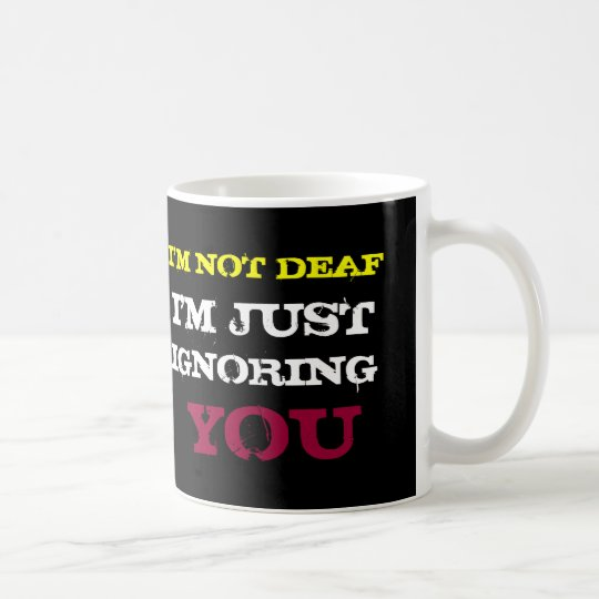 I'M NOT DEAF I'M JUST IGNORING YOU COFFEE