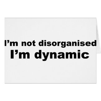 I'm not disorganised, I'm dynamic Card