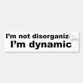 I'm not disorganized, I'm dynamic Bumper Sticker