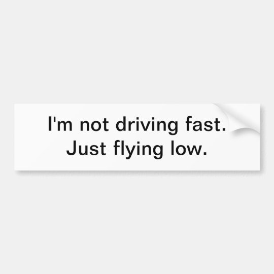 I'm not driving fast - bumper sticker
