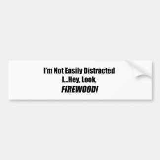 I'm Not Easily Distracted I Hey Look Firewood Bumper Sticker