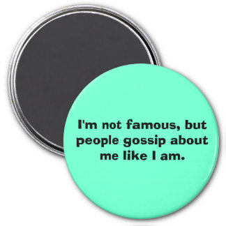 I'm not famous, but people gossip about me like... 7.5 cm round magnet