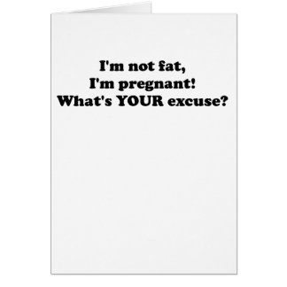 I'M NOT FAT I'M PREGNANT WHAT'S YOUR EXCUSE.png Greeting Cards