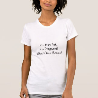 I'm Not Fat,I'm Pregnant!What's Your Excuse? T-Shirt