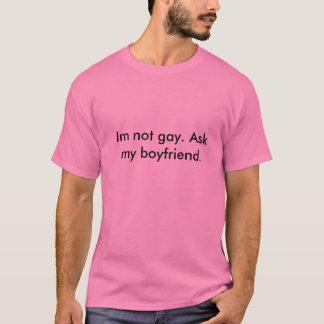 Im not gay, ask my boyfriend fag. T-Shirt