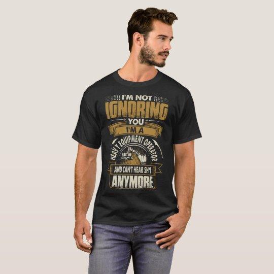 Im Not Ignoring You Im A Heavy Equipment Operator T-Shirt