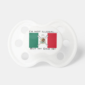 Im not illegal but my Dad is Baby Pacifier