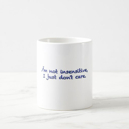 I'm not insensitive, I just don't care. Coffee Mugs