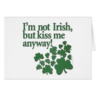 I'm not Irish, but kiss me anyway! Greeting Card