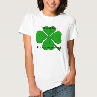 """I'm not Irish but kiss me anyway!"" Shirt1 Tshirt"