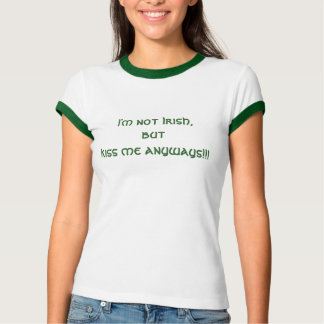 I'm not Irish, but kiss me anyways!!! Tshirts