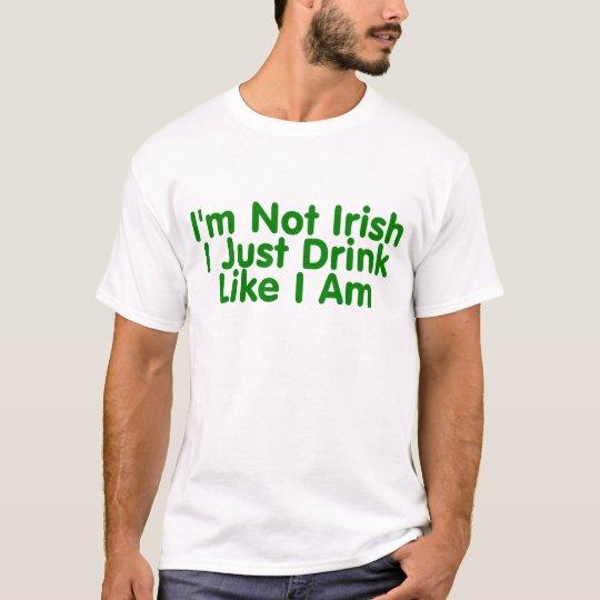Im Not Irish I Just Drink Like I Am T-Shirt