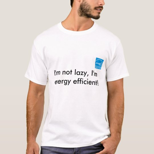 I'm not lazy, I'm energy efficient! T-Shirt