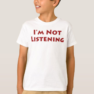 I'm Not Listening T Shirts