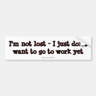 I'm not lost - I just don't want to go to work yet Bumper Sticker