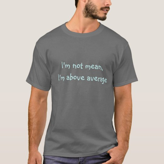 I'm not mean, I'm above average T-shirt