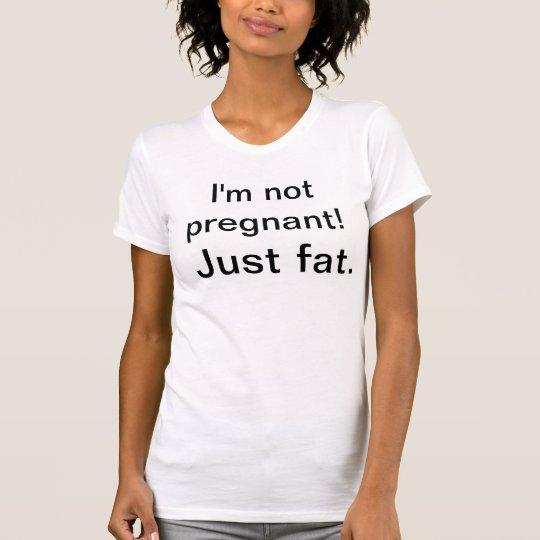 I'm not pregnant! Just fat. T-Shirt