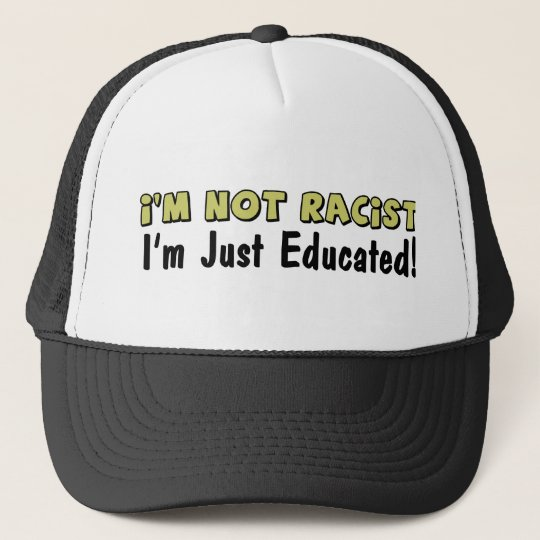 I'm Not Racist: I'm Just Educated! Cap
