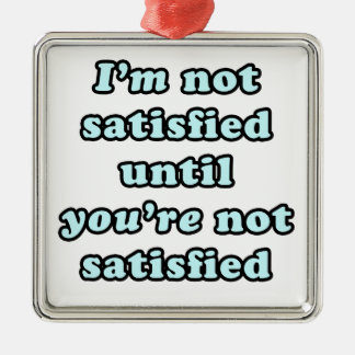 I'm not satisfied until you're not satisfied christmas ornament