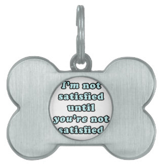 I'm not satisfied until you're not satisfied pet ID tags