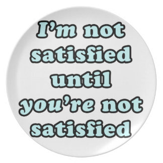I'm not satisfied until you're not satisfied plate