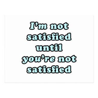 I'm not satisfied until you're not satisfied postcard