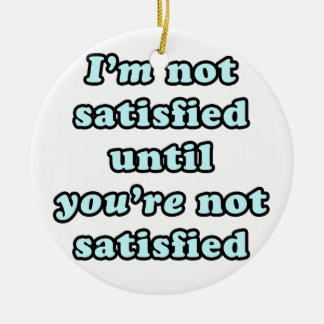 I'm not satisfied until you're not satisfied round ceramic decoration