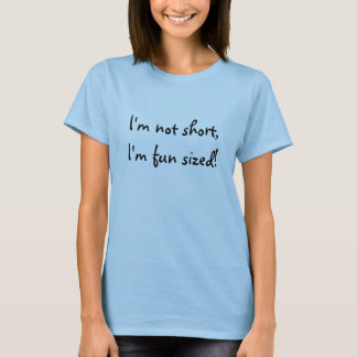 I'm not short, I'm fun sized! T-Shirt