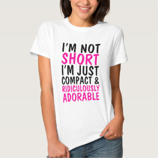 I'm Not Short Just Compact & Ridiculously Adorable Tee Shirts