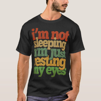 I'm Not Sleeping I'm Just Resting My Eyes T-Shirt