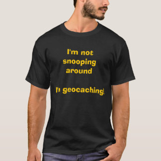 I'm not snooping around I'm geocaching! T-Shirt
