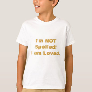 I'm NOT Spoiled! I am Loved. Shirts