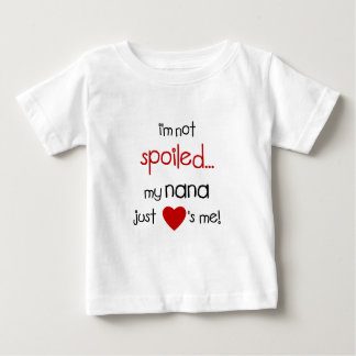 I'm Not Spoiled... My Nana Just Loves Me! Baby T-Shirt