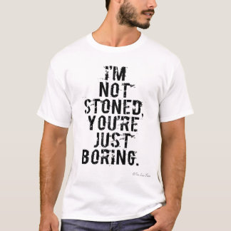 I'm Not Stoned, You're Just Boring. T-Shirt
