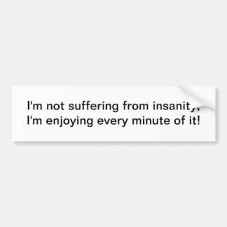 I'm not suffering from insanity - bumper sticker