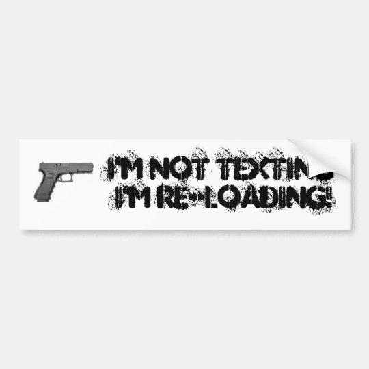 I'M NOT TEXTING I'M RE-LOADING! - Customised Bumper Sticker