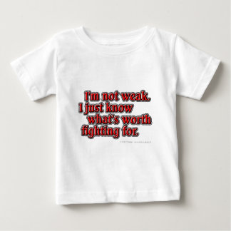 I'm not weak. I just know what's worth fighting... Baby T-Shirt